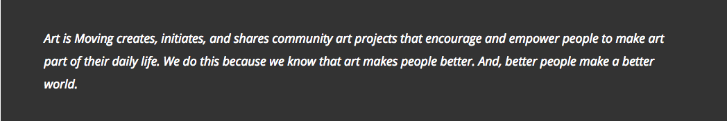 Art is Moving creates, initiates, and shares community art projects that encourage and empower people to make art part of their daily life. We do this because we know that art makes people better. And, better people make a better world.